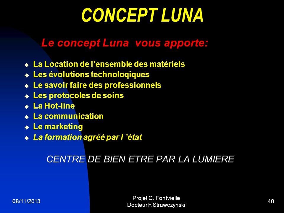 08/11/2013 Projet C. Fontvielle Docteur F.Strawczynski 39 BILAN Le concept Luna est rentable A partir de 7soins/jour soit 3,5 soins par salarié En Val