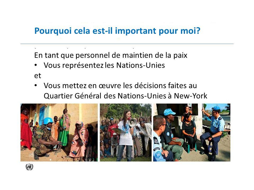 Pourquoi cela est-il important pour moi? En tant que personnel de maintien de la paix Vous représentez les Nations-Unies et Vous mettez en œuvre les d