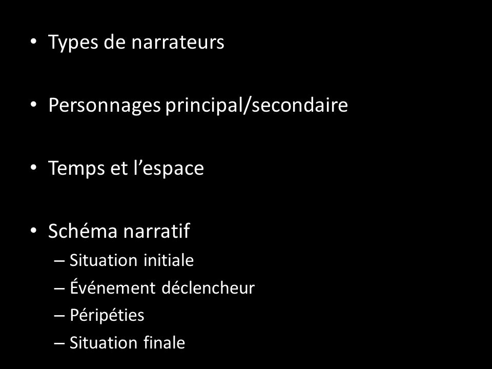Types de narrateurs Personnages principal/secondaire Temps et lespace Schéma narratif – Situation initiale – Événement déclencheur – Péripéties – Situ