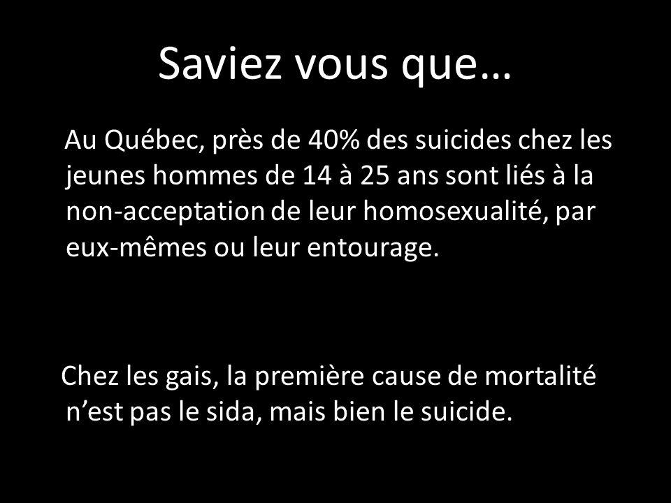 Saviez vous que… Au Québec, près de 40% des suicides chez les jeunes hommes de 14 à 25 ans sont liés à la non-acceptation de leur homosexualité, par eux-mêmes ou leur entourage.
