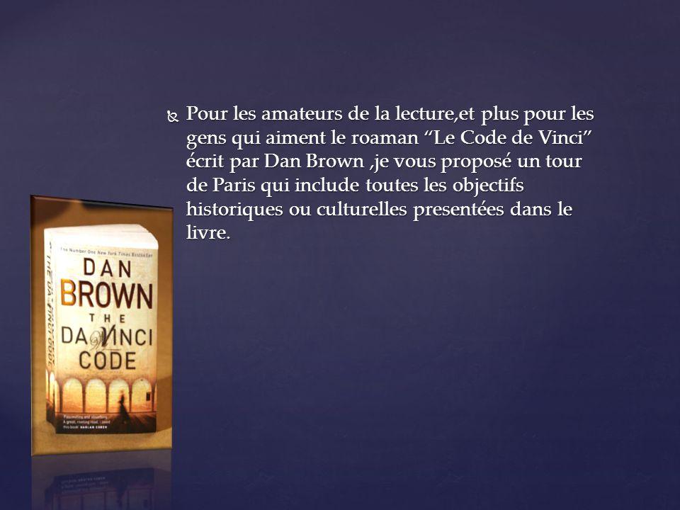 Pour les amateurs de la lecture,et plus pour les gens qui aiment le roaman Le Code de Vinci écrit par Dan Brown,je vous proposé un tour de Paris qui include toutes les objectifs historiques ou culturelles presentées dans le livre.
