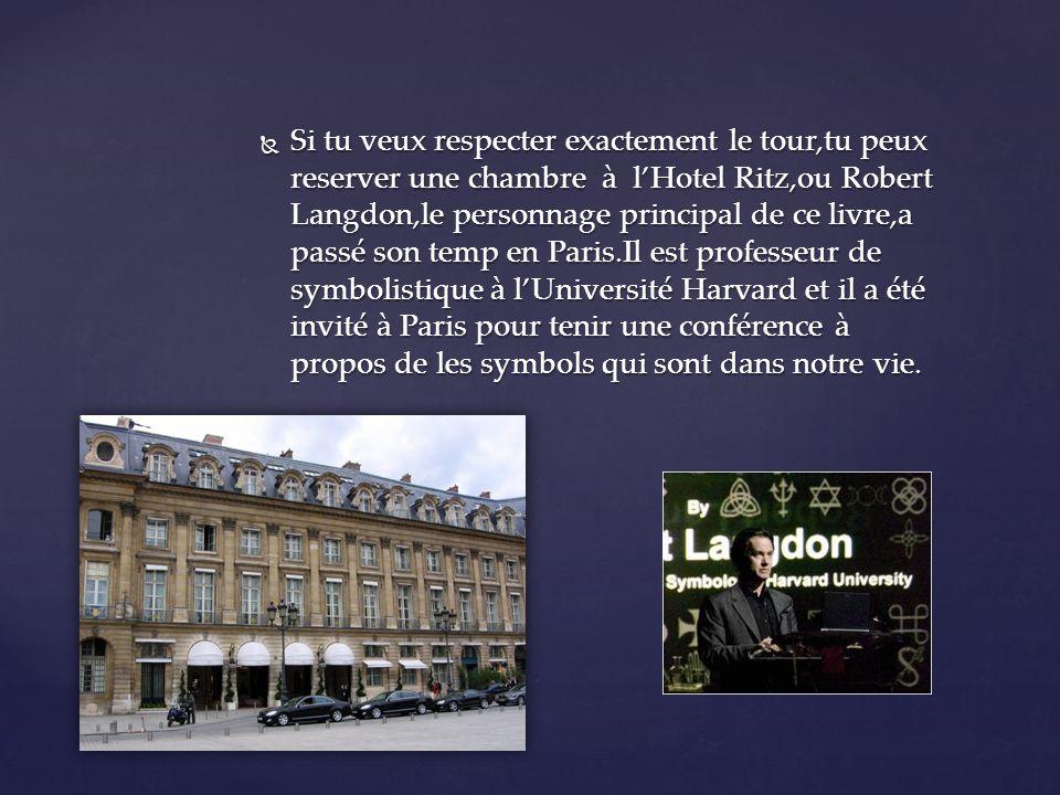 Si tu veux respecter exactement le tour,tu peux reserver une chambre à lHotel Ritz,ou Robert Langdon,le personnage principal de ce livre,a passé son temp en Paris.Il est professeur de symbolistique à lUniversité Harvard et il a été invité à Paris pour tenir une conférence à propos de les symbols qui sont dans notre vie.