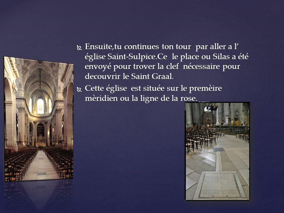 Ensuite,tu continues ton tour par aller a l église Saint-Sulpice.Ce le place ou Silas a été envoyé pour trover la clef nécessaire pour decouvrir le Saint Graal.