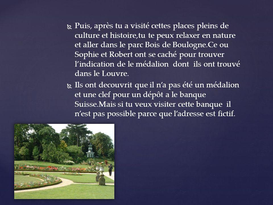 Puis, après tu a visité cettes places pleins de culture et histoire,tu te peux relaxer en nature et aller dans le parc Bois de Boulogne.Ce ou Sophie et Robert ont se caché pour trouver lindication de le médalion dont ils ont trouvé dans le Louvre.