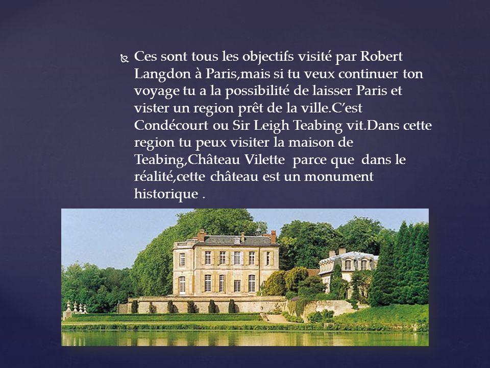 Ces sont tous les objectifs visité par Robert Langdon à Paris,mais si tu veux continuer ton voyage tu a la possibilité de laisser Paris et vister un region prêt de la ville.Cest Condécourt ou Sir Leigh Teabing vit.Dans cette region tu peux visiter la maison de Teabing,Château Vilette parce que dans le réalité,cette château est un monument historique.