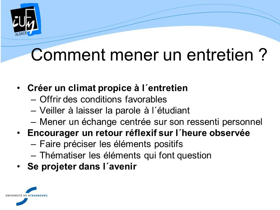 Comment mener un entretien ? Créer un climat propice à l´entretien –Offrir des conditions favorables –Veiller à laisser la parole à l´étudiant –Mener