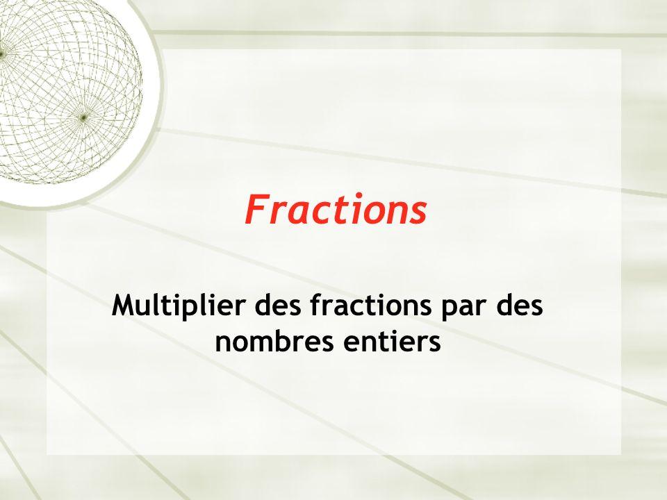 Fractions Multiplier des fractions par des nombres entiers