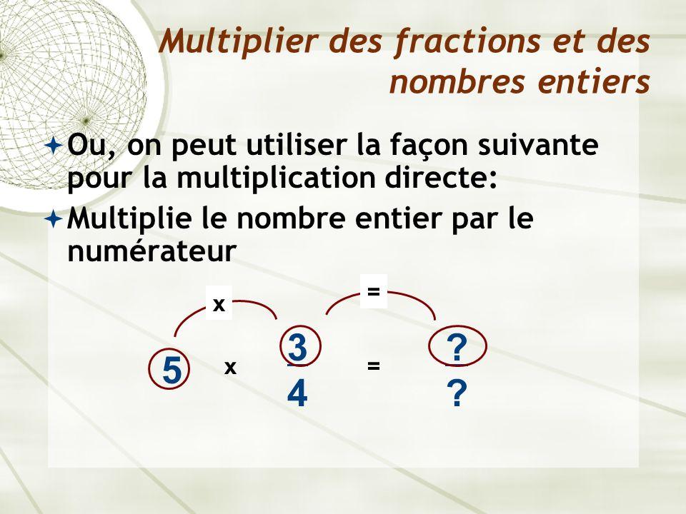 Ou, on peut utiliser la façon suivante pour la multiplication directe: Multiplie le nombre entier par le numérateur Multiplier des fractions et des no