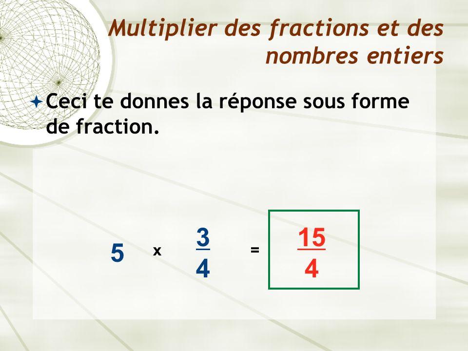 Ceci te donnes la réponse sous forme de fraction. Multiplier des fractions et des nombres entiers 5 x 3434 15 4 =