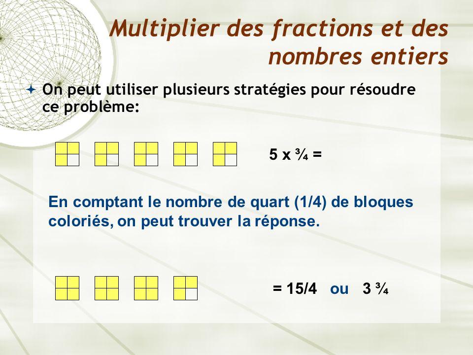 On peut utiliser plusieurs stratégies pour résoudre ce problème: Multiplier des fractions et des nombres entiers 5 x ¾ = = 15/4 ou 3 ¾ En comptant le