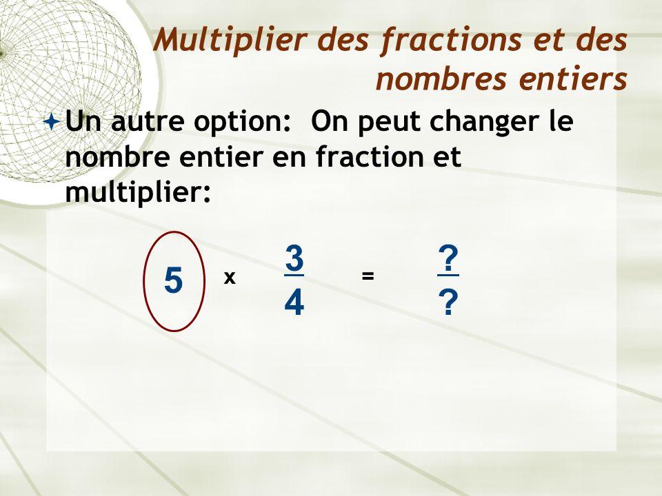 Un autre option: On peut changer le nombre entier en fraction et multiplier: Multiplier des fractions et des nombres entiers 5 x 3434 ???? =
