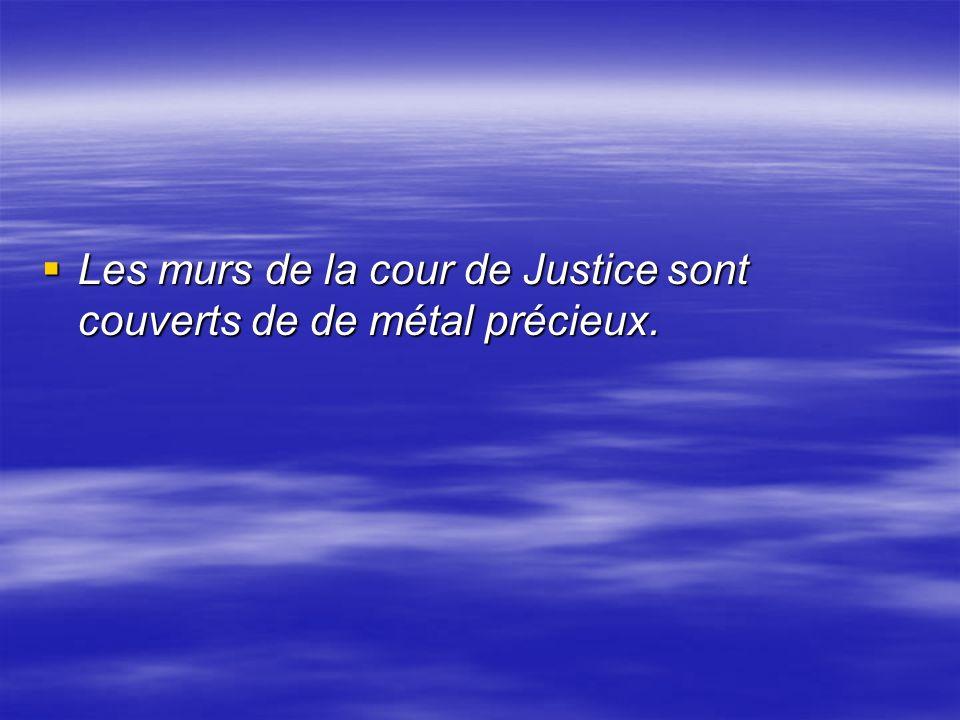 Les murs de la cour de Justice sont couverts de de métal précieux. Les murs de la cour de Justice sont couverts de de métal précieux.
