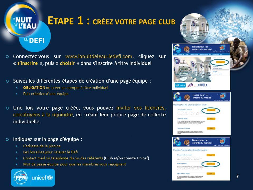 E TAPE 1 : CRÉEZ VOTRE PAGE CLUB Connectez-vous sur www.lanuitdeleau-ledefi.com, cliquez sur « sinscrire », puis « choisir » dans sinscrire à titre individuel Suivez les différentes étapes de création dune page équipe : OBLIGATION de créer un compte à titre individuel Puis création dune équipe Une fois votre page créée, vous pouvez inviter vos licenciés, concitoyens à la rejoindre, en créant leur propre page de collecte individuelle.