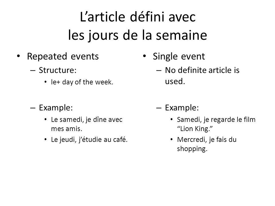 Larticle défini avec les jours de la semaine Repeated events – Structure: le+ day of the week. – Example: Le samedi, je dîne avec mes amis. Le jeudi,