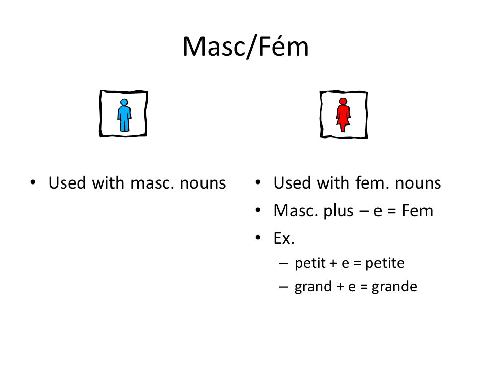 Masc/Fém Used with masc. nouns Used with fem. nouns Masc. plus – e = Fem Ex. – petit + e = petite – grand + e = grande