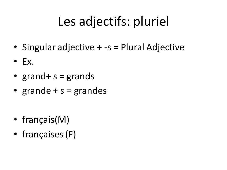 Les adjectifs: pluriel Singular adjective + -s = Plural Adjective Ex. grand+ s = grands grande + s = grandes français(M) françaises (F)