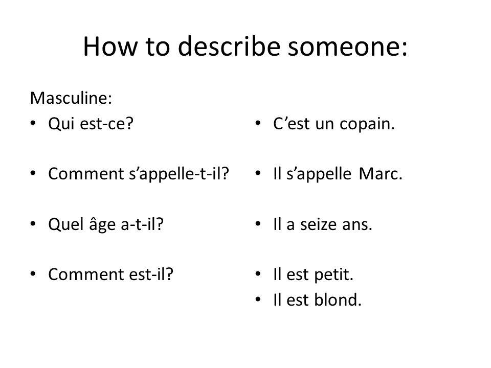 How to describe someone: Masculine: Qui est-ce? Comment sappelle-t-il? Quel âge a-t-il? Comment est-il? Cest un copain. Il sappelle Marc. Il a seize a