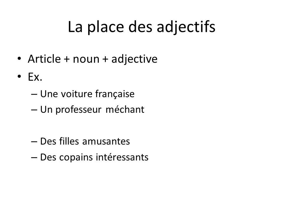 La place des adjectifs Article + noun + adjective Ex. – Une voiture française – Un professeur méchant – Des filles amusantes – Des copains intéressant