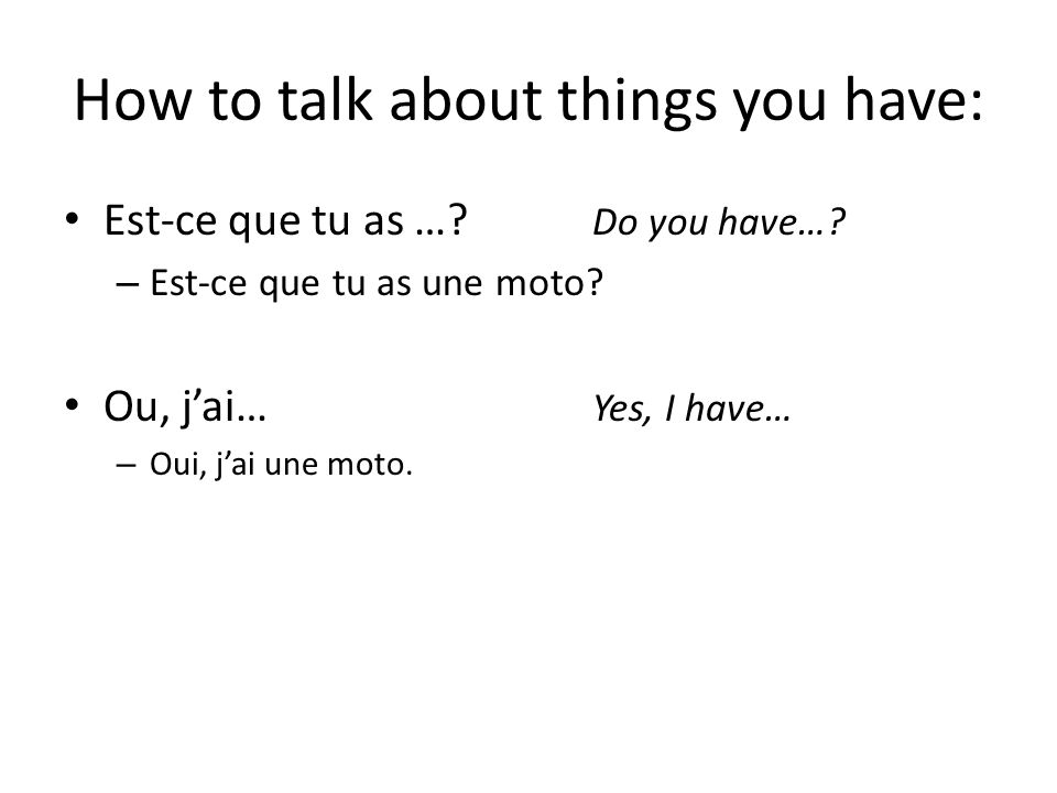 How to talk about things you have: Est-ce que tu as …? Do you have…? – Est-ce que tu as une moto? Ou, jai… Yes, I have… – Oui, jai une moto.