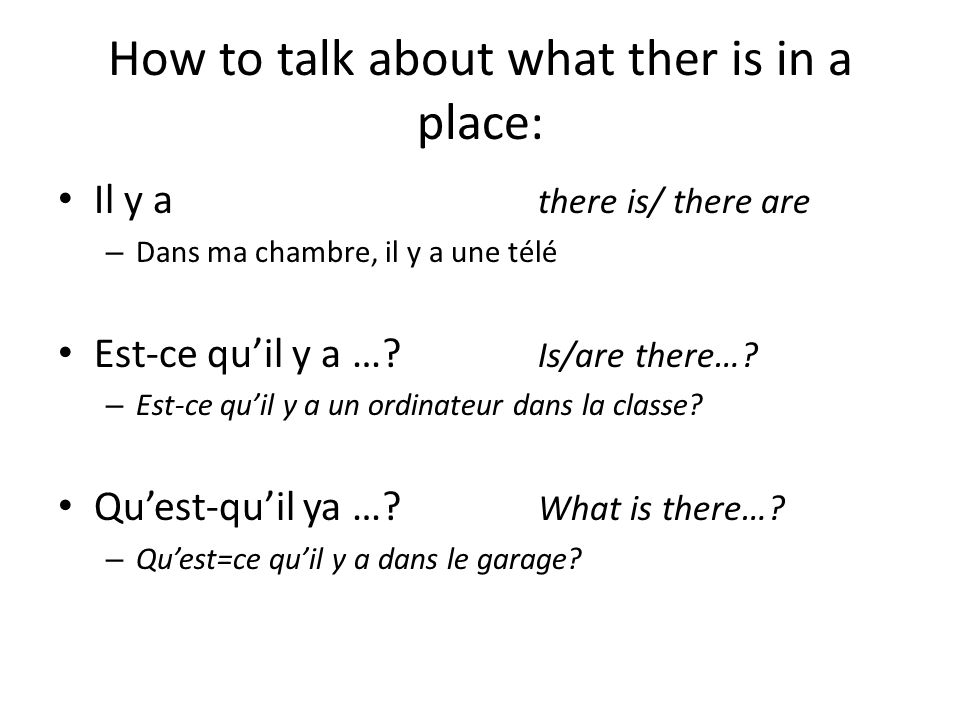 How to talk about what ther is in a place: Il y a there is/ there are – Dans ma chambre, il y a une télé Est-ce quil y a …? Is/are there…? – Est-ce qu