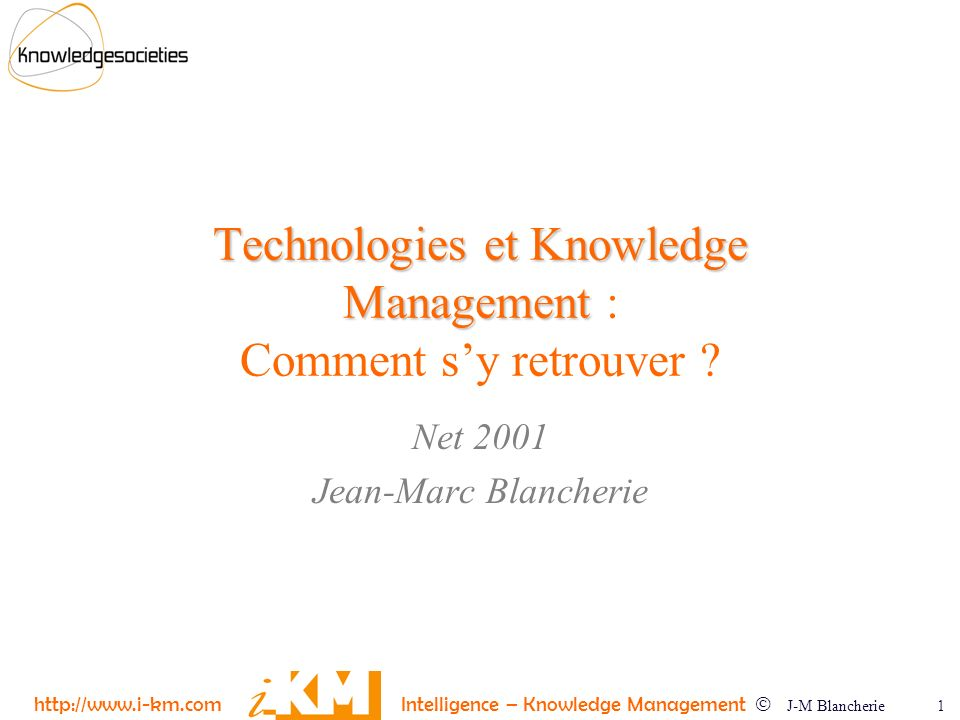 http://www.i-km.com Intelligence – Knowledge Management J-M Blancherie 1 Technologies et Knowledge Management Technologies et Knowledge Management : Comment sy retrouver .