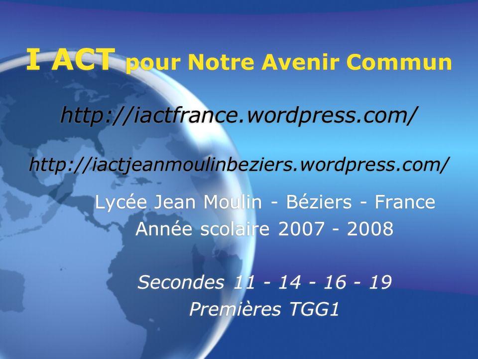 I ACT pour Notre Avenir Commun http://iactfrance.wordpress.com/ http://iactjeanmoulinbeziers.wordpress.com/ Lycée Jean Moulin - Béziers - France Année