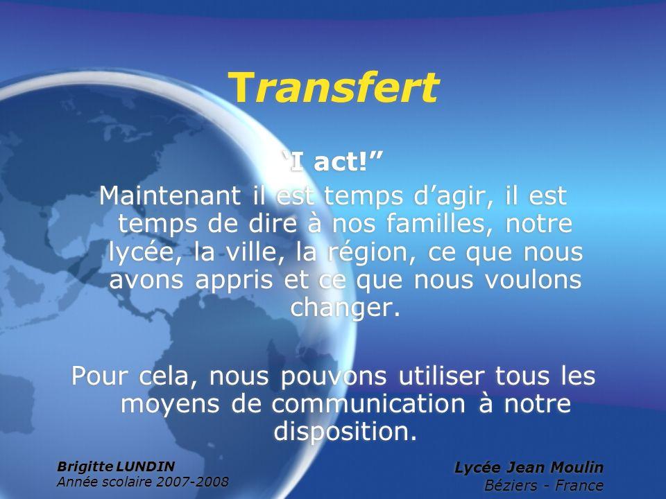 Brigitte LUNDIN Année scolaire 2007-2008 Lycée Jean Moulin Béziers - France Transfert I act! Maintenant il est temps dagir, il est temps de dire à nos