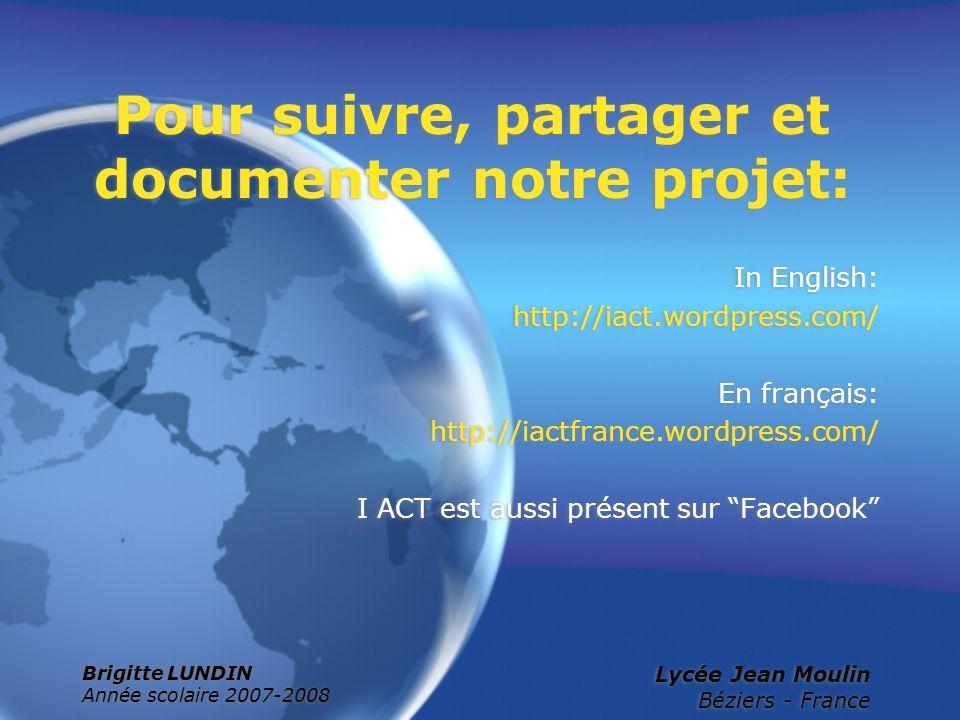 Brigitte LUNDIN Année scolaire 2007-2008 Lycée Jean Moulin Béziers - France Pour suivre, partager et documenter notre projet: In English: http://iact.
