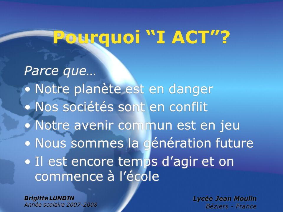 Brigitte LUNDIN Année scolaire 2007-2008 Lycée Jean Moulin Béziers - France Pourquoi I ACT? Parce que… Notre planète est en danger Nos sociétés sont e