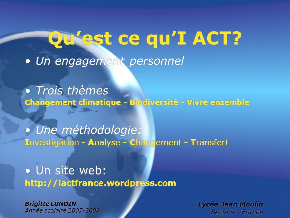 Brigitte LUNDIN Année scolaire 2007-2008 Lycée Jean Moulin Béziers - France Quest ce quI ACT? Un engagement personnel Trois thèmes Changement climatiq