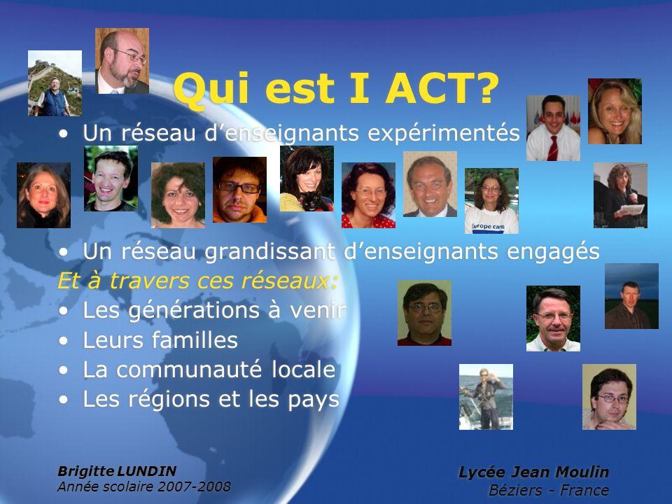 Brigitte LUNDIN Année scolaire 2007-2008 Lycée Jean Moulin Béziers - France Qui est I ACT? Un réseau denseignants expérimentés Un réseau grandissant d