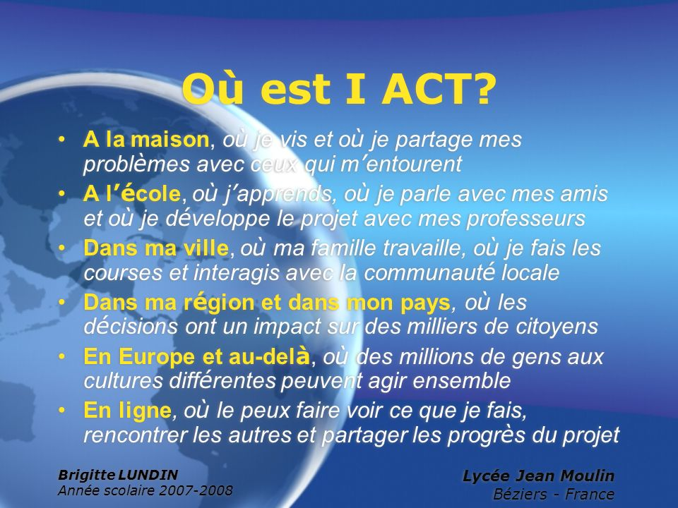 Brigitte LUNDIN Année scolaire 2007-2008 Lycée Jean Moulin Béziers - France Où est I ACT? A la maison, o ù je vis et o ù je partage mes probl è mes av