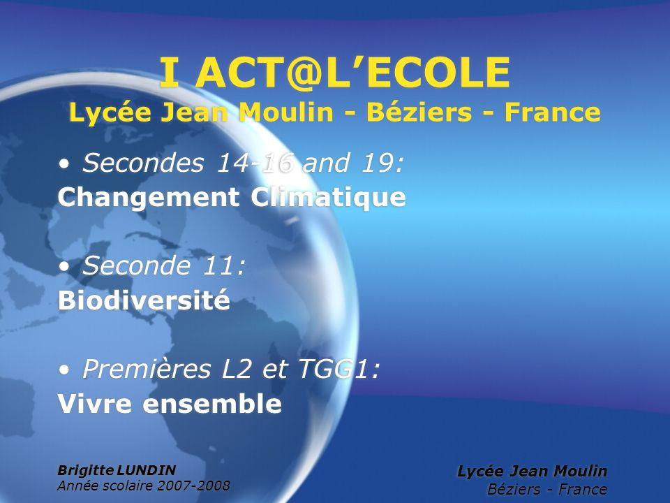 Brigitte LUNDIN Année scolaire 2007-2008 Lycée Jean Moulin Béziers - France I ACT@LECOLE Lycée Jean Moulin - Béziers - France Secondes 14-16 and 19: C