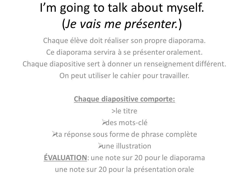 Im going to talk about myself. (Je vais me présenter.) Chaque élève doit réaliser son propre diaporama. Ce diaporama servira à se présenter oralement.