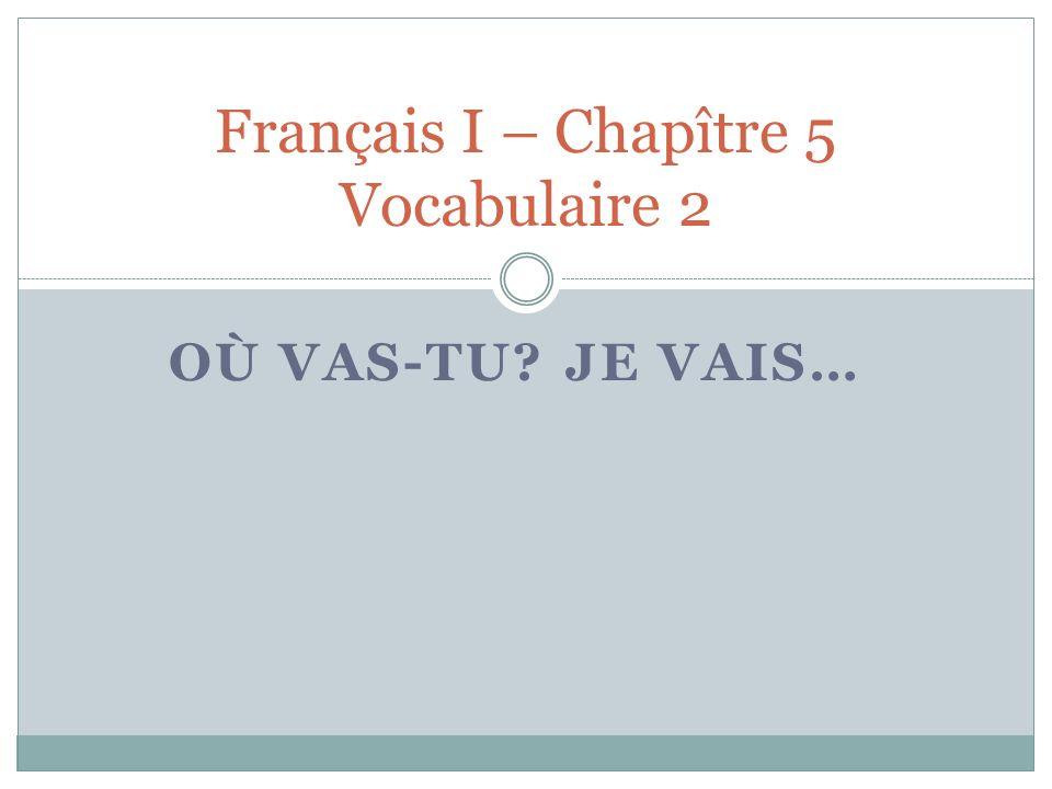 OÙ VAS-TU JE VAIS… Français I – Chapître 5 Vocabulaire 2