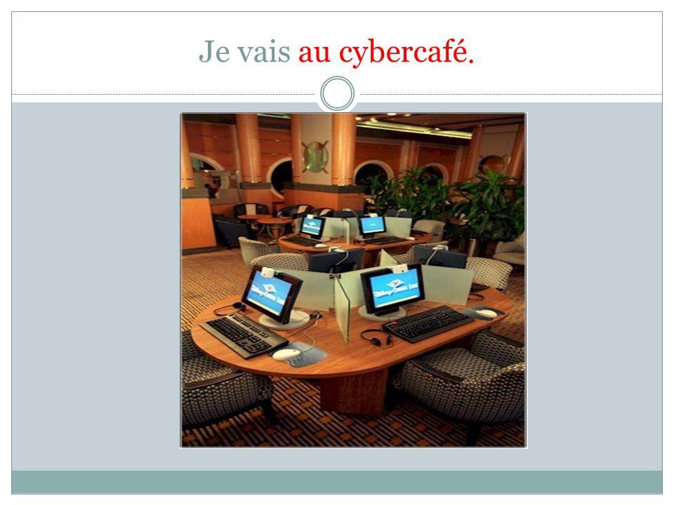 Je vais au cybercafé.