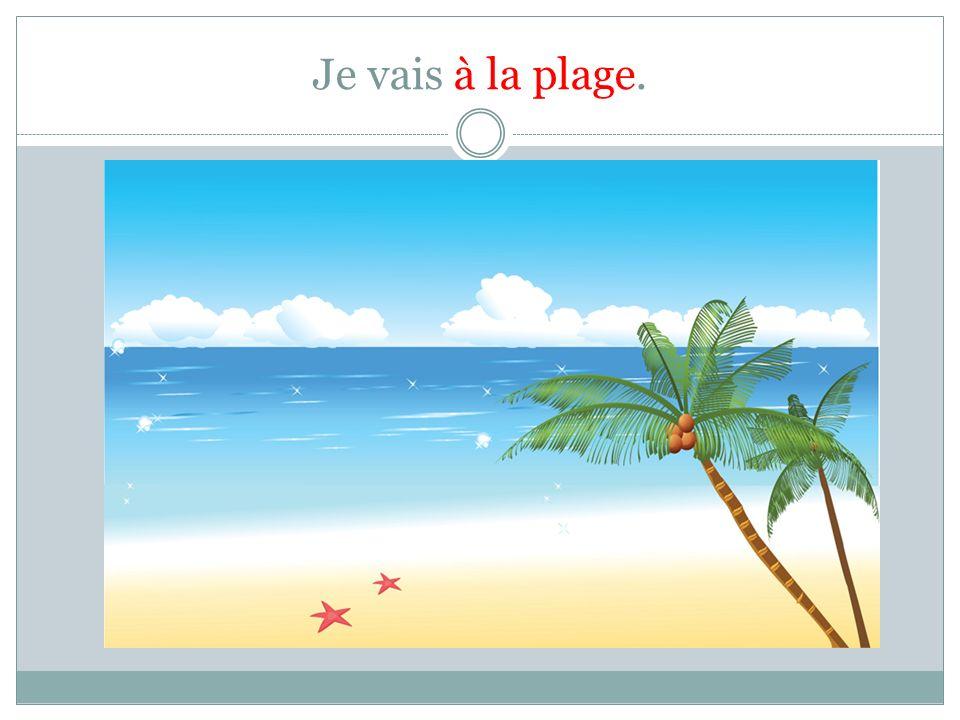 Je vais à la plage.