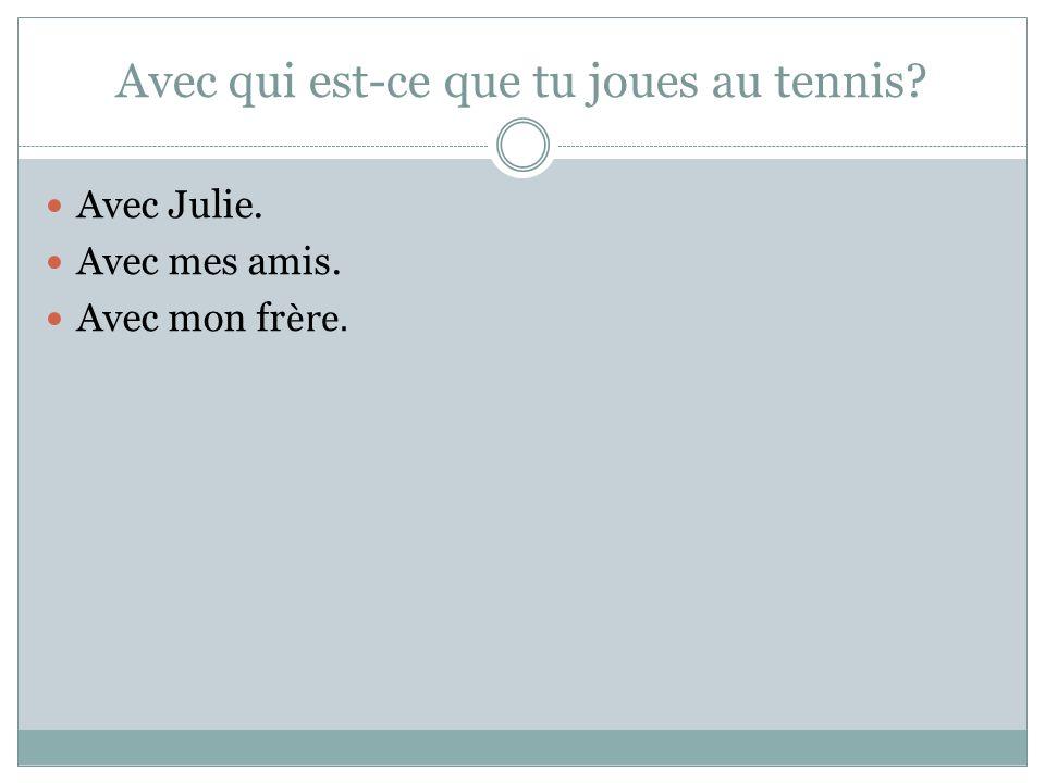 Avec qui est-ce que tu joues au tennis Avec Julie. Avec mes amis. Avec mon fr ère.