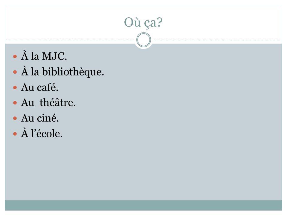 O ù ça? À la MJC. À la bibliothèque. Au café. Au théâtre. Au ciné. À lécole.