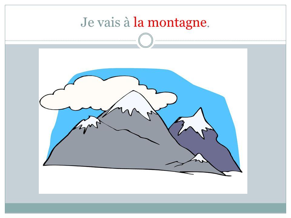 Je vais à la montagne.