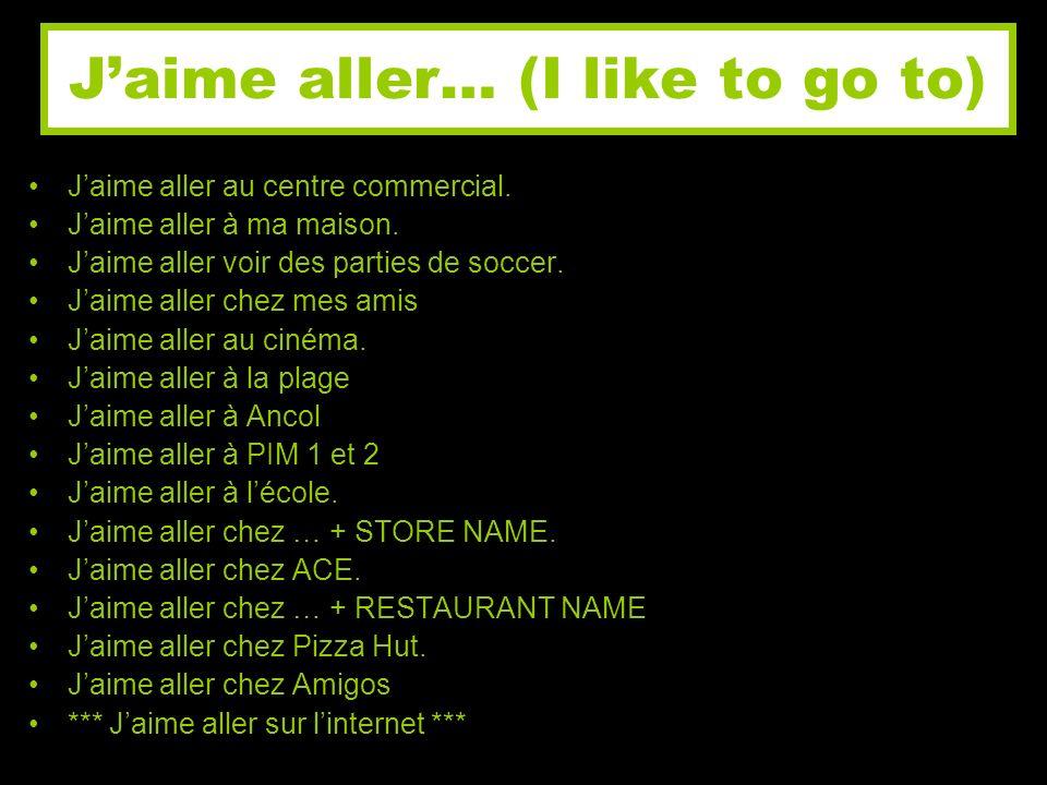 Jaime aller… (I like to go to) Jaime aller au centre commercial. Jaime aller à ma maison. Jaime aller voir des parties de soccer. Jaime aller chez mes