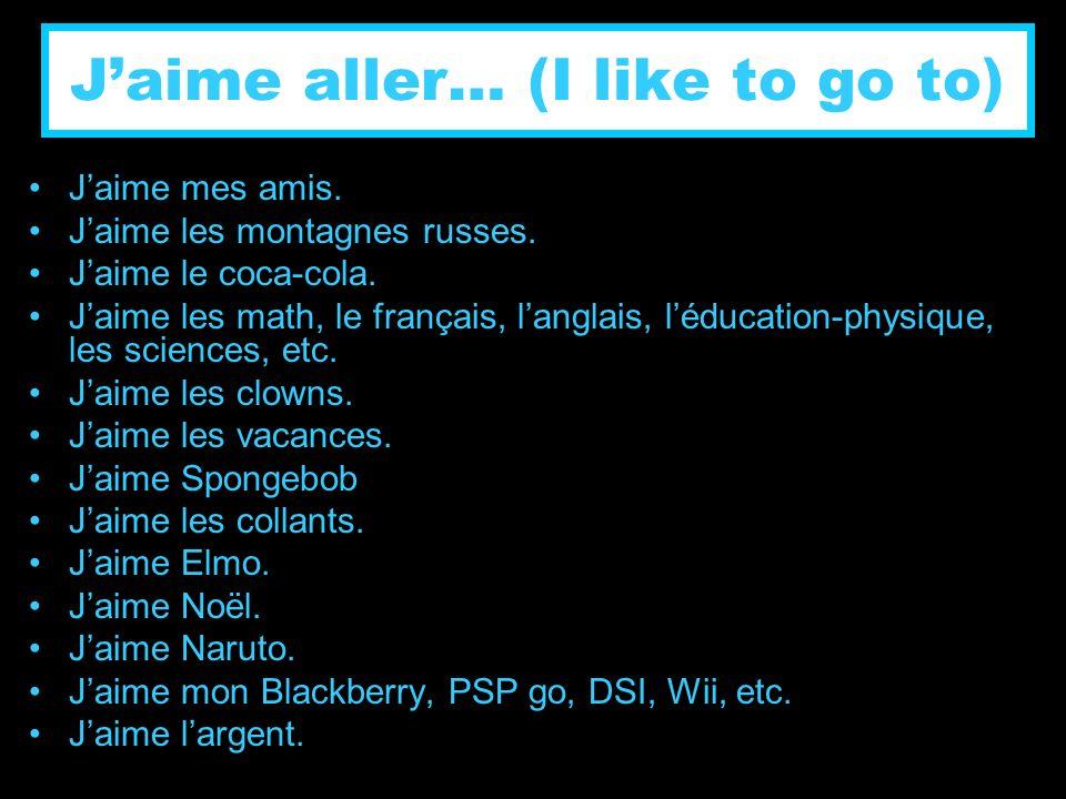 Jaime aller… (I like to go to) Jaime mes amis. Jaime les montagnes russes. Jaime le coca-cola. Jaime les math, le français, langlais, léducation-physi