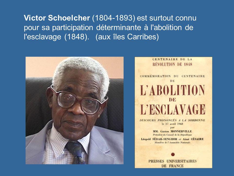 Victor Schoelcher (1804-1893) est surtout connu pour sa participation déterminante à l abolition de l esclavage (1848).