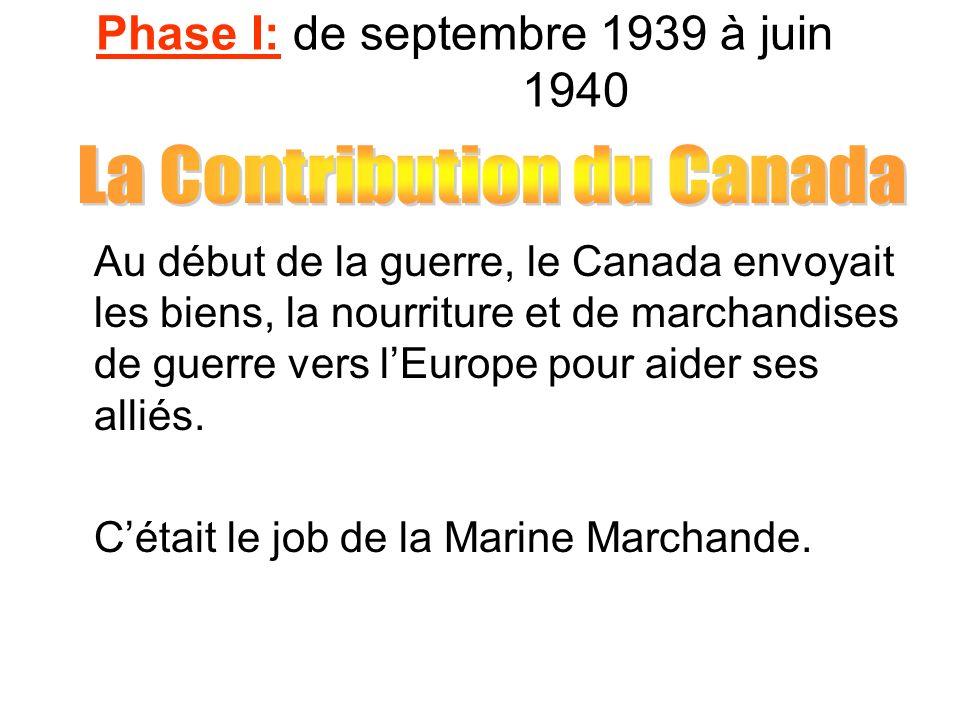 Phase I: de septembre 1939 à juin 1940 Au début de la guerre, le Canada envoyait les biens, la nourriture et de marchandises de guerre vers lEurope po