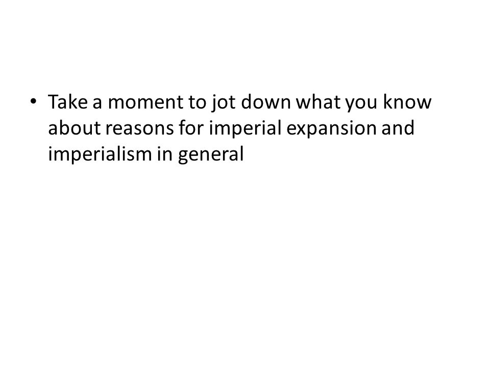 Take a moment to jot down what you know about reasons for imperial expansion and imperialism in general