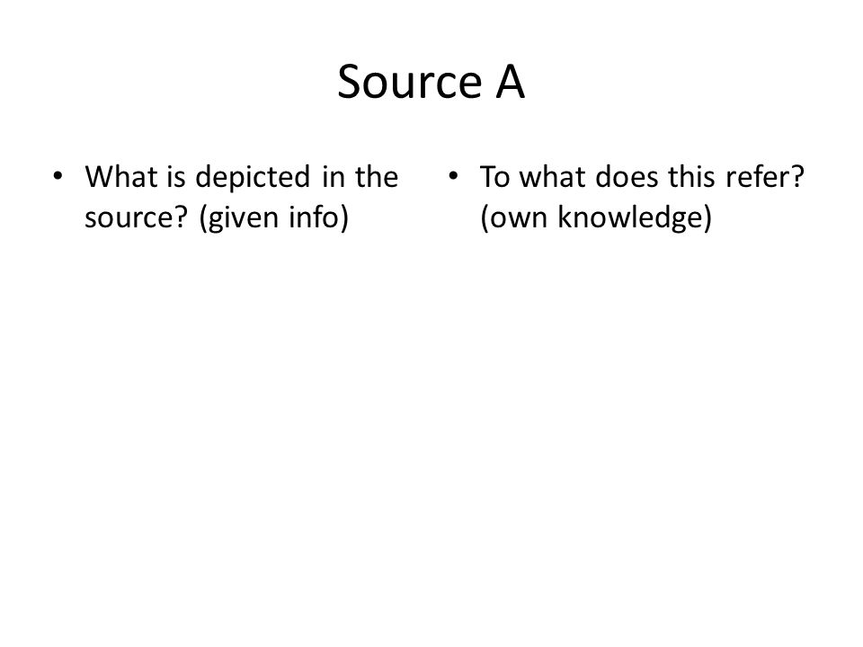 Source A What is depicted in the source? (given info) To what does this refer? (own knowledge)