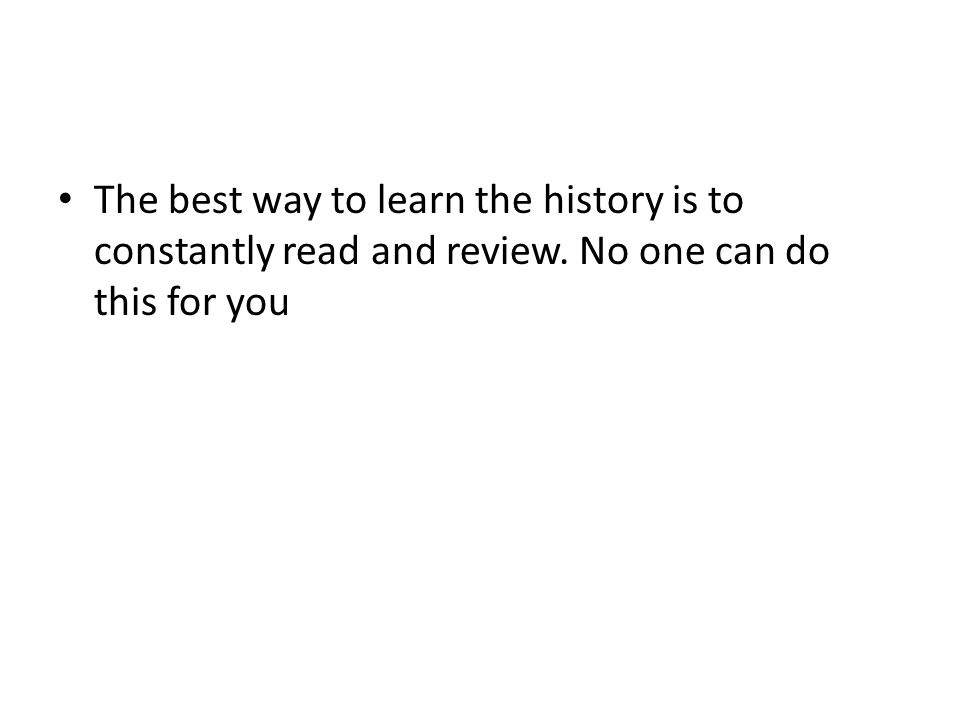 The best way to learn the history is to constantly read and review. No one can do this for you