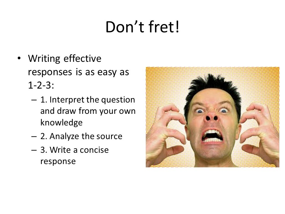 Dont fret.Writing effective responses is as easy as 1-2-3: – 1.