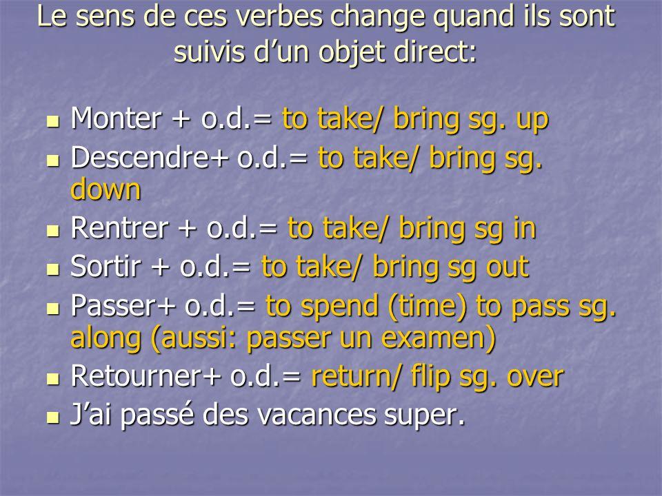 Le sens de ces verbes change quand ils sont suivis dun objet direct: Monter + o.d.= to take/ bring sg. up Monter + o.d.= to take/ bring sg. up Descend