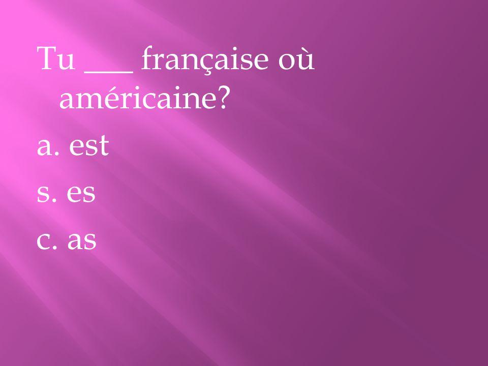 Tu ___ française où américaine? a. est s. es c. as
